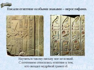 Писали египтяне особыми знаками – иероглифами.Научиться такому письму мог не вся