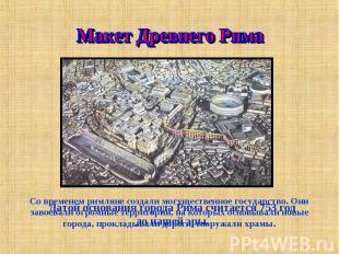 Макет Древнего Рима Со временем римляне создали могущественное государство. Они