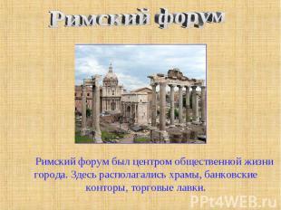 Римский форум Римский форум был центром общественной жизни города. Здесь распола