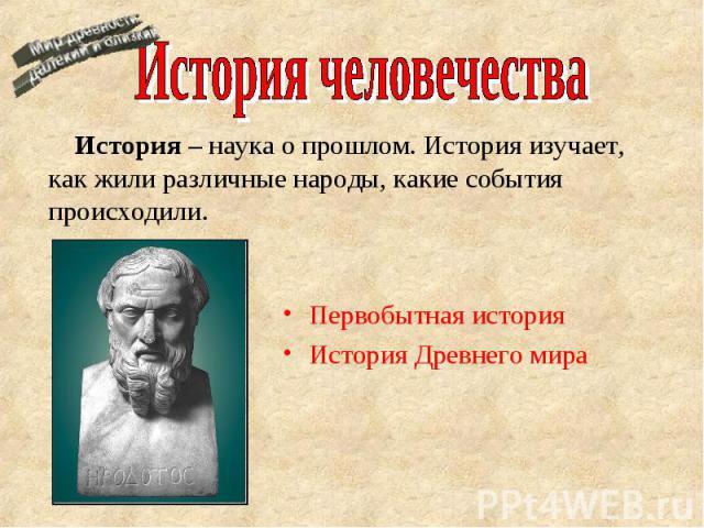 История человечества История – наука о прошлом. История изучает, как жили различные народы, какие события происходили. Первобытная история История Древнего мира