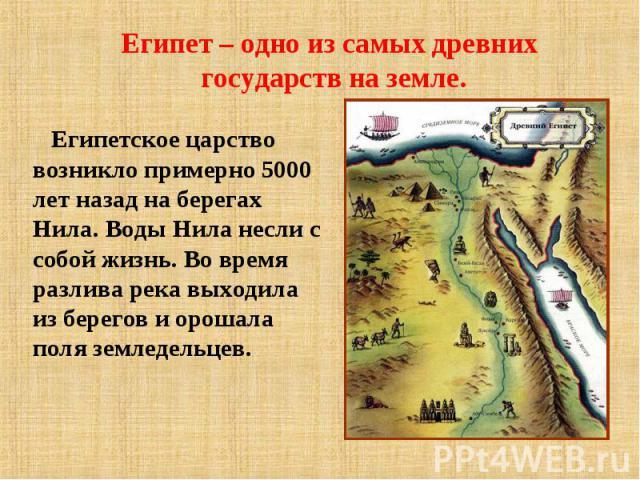 Египет – одно из самых древних государств на земле. Египетское царство возникло примерно 5000 лет назад на берегах Нила. Воды Нила несли с собой жизнь. Во время разлива река выходила из берегов и орошала поля земледельцев.