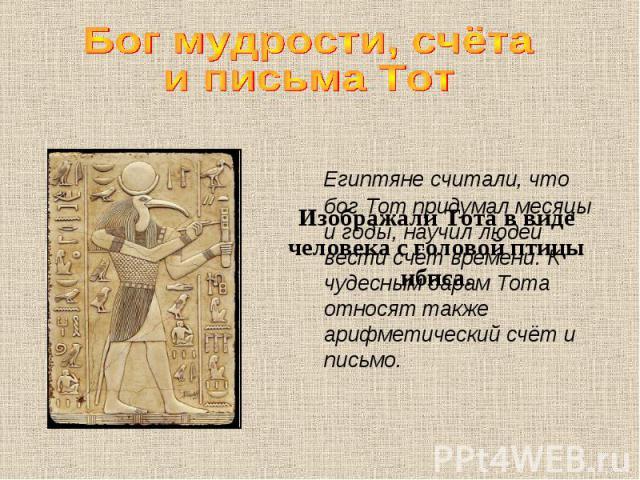 Бог мудрости, счёта и письма Тот Египтяне считали, что бог Тот придумал месяцы и годы, научил людей вести счёт времени. К чудесным дарам Тота относят также арифметический счёт и письмо.