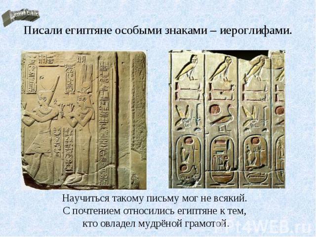 Писали египтяне особыми знаками – иероглифами.Научиться такому письму мог не всякий. С почтением относились египтяне к тем, кто овладел мудрёной грамотой.