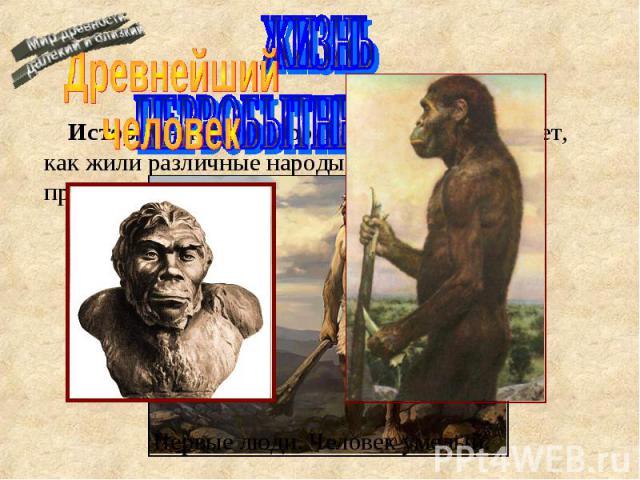 Древнейший человек ЖИЗНЬ ПЕРВОБЫТНЫХ ЛЮДЕЙ История – наука о прошлом. История изучает, как жили различные народы, какие события происходили.