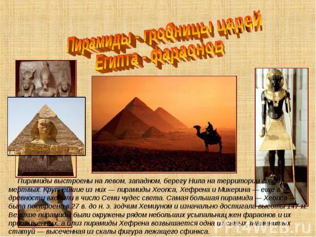 Пирамиды - гробницы царей Египта - фараонов Пирамиды выстроены на левом, западном, берегу Нила на территории города мертвых. Крупнейшие из них— пирамиды Хеопса, Хефрена и Микерина — еще в древности входили в число Семи чудес света. Самая большая пи…