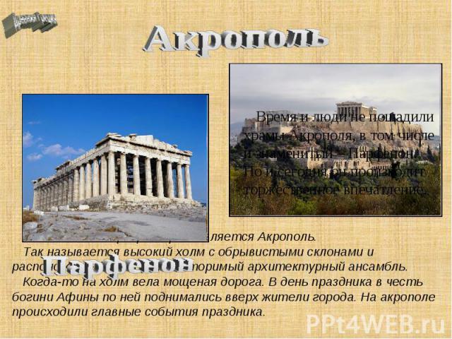 Акрополь Много веков сердцем Афин является Акрополь. Так называется высокий холм с обрывистыми склонами и расположенный на нем неповторимый архитектурный ансамбль. Когда-то на холм вела мощеная дорога. В день праздника в честь богини Афины по ней по…