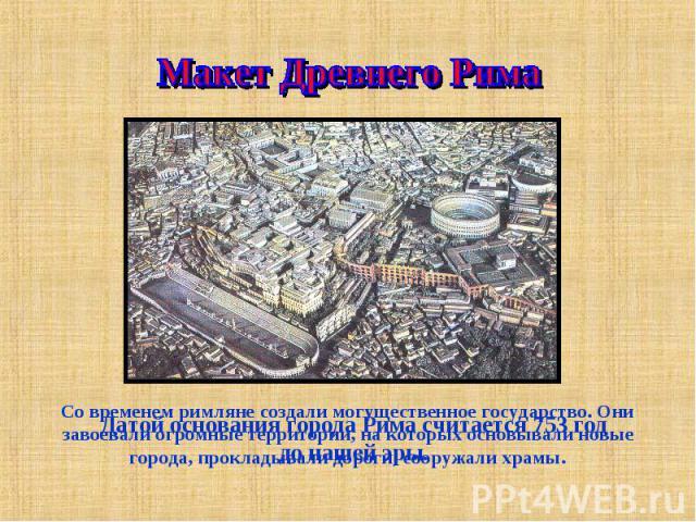 Макет Древнего Рима Со временем римляне создали могущественное государство. Они завоевали огромные территории, на которых основывали новые города, прокладывали дороги, сооружали храмы.