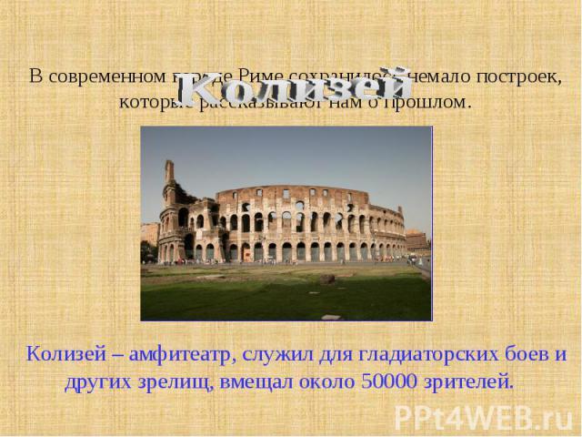 В современном городе Риме сохранилось немало построек, которые рассказывают нам о прошлом. Колизей – амфитеатр, служил для гладиаторских боев и других зрелищ, вмещал около 50000 зрителей.