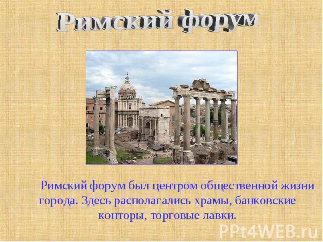 Римский форум Римский форум был центром общественной жизни города. Здесь располагались храмы, банковские конторы, торговые лавки.