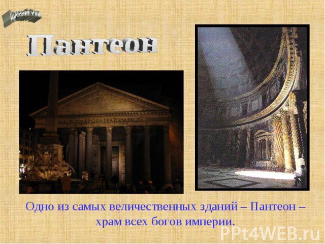Пантеон Одно из самых величественных зданий – Пантеон – храм всех богов империи.
