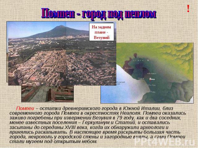 Помпеи - город под пеплом Помпеи – остатки древнеримского города в Южной Италии, близ современного города Помпеи в окрестностях Неаполя. Помпеи оказались заживо погребены при извержении Везувия в 79 году, как и два соседних, менее известных поселени…
