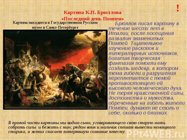 Картина К.П. Брюллова «Последний день Помпеи» Брюллов писал картину в течение шести лет в Италии, после посещения развалин знаменитых Помпей. Тщательное изучение раскопок и литературных источников, богатая творческая фантазия помогли ему создать шед…