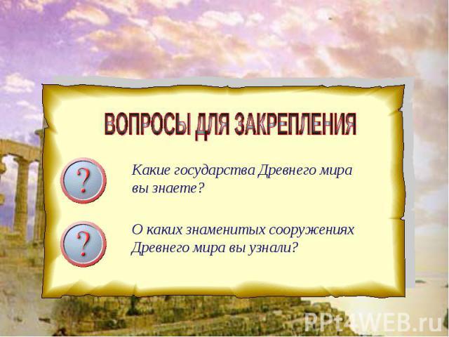 ВОПРОСЫ ДЛЯ ЗАКРЕПЛЕНИЯ Какие государства Древнего мира вы знаете? О каких знаменитых сооружениях Древнего мира вы узнали?