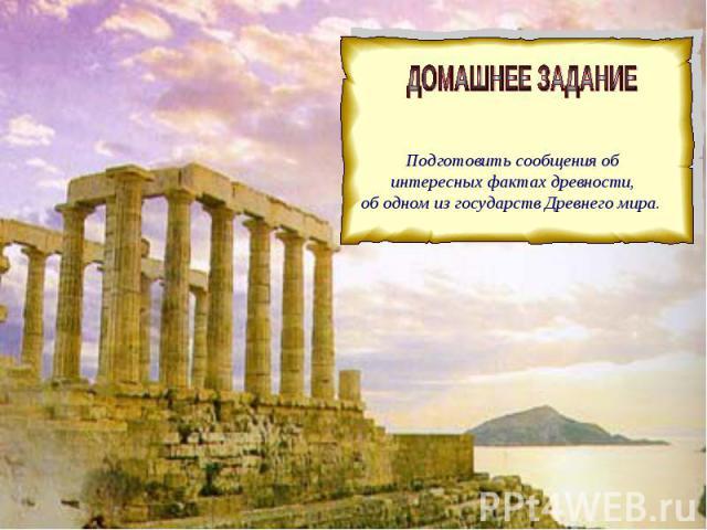 ДОМАШНЕЕ ЗАДАНИЕ Подготовить сообщения об интересных фактах древности, об одном из государств Древнего мира.