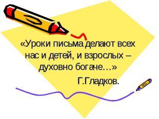 «Уроки письма делают всех нас и детей, и взрослых – духовно богаче…» Г.Гладков.
