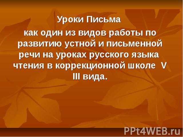 Уроки Письма как один из видов работы по развитию устной и письменной речи на уроках русского языка чтения в коррекционной школе V III вида