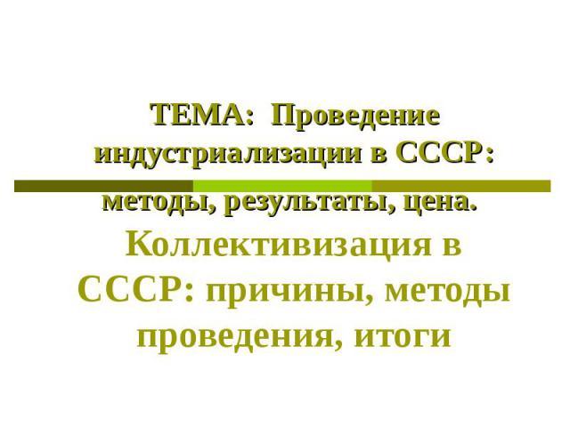ТЕМА: Проведение индустриализации в СССР: методы, результаты, цена. Коллективизация в СССР: причины, методы проведения, итоги