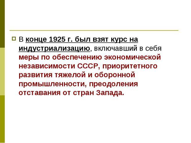 В конце 1925 г. был взят курс на индустриализацию, включавший в себя меры по обеспечению экономической независимости СССР, приоритетного развития тяжелой и оборонной промышленности, преодоления отставания от стран Запада.