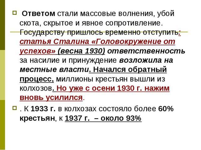 Ответом стали массовые волнения, убой скота, скрытое и явное сопротивление. Государству пришлось временно отступить: статья Сталина «Головокружение от успехов» (весна 1930) ответственность за насилие и принуждение возложила на местные власти. Началс…