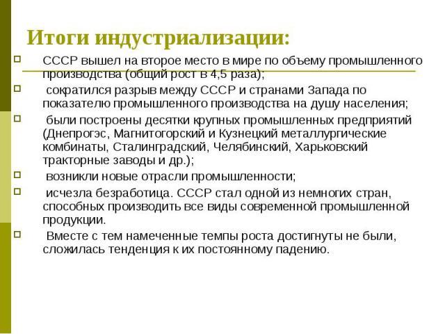 Итоги индустриализации:СССР вышел на второе место в мире по объему промышленного производства (общий рост в 4,5 раза); сократился разрыв между СССР и странами Запада по показателю промышленного производства на душу населения; были построены десятки …