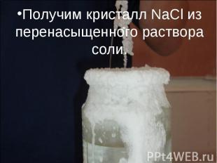 Получим кристалл NaCl из перенасыщенного раствора соли.