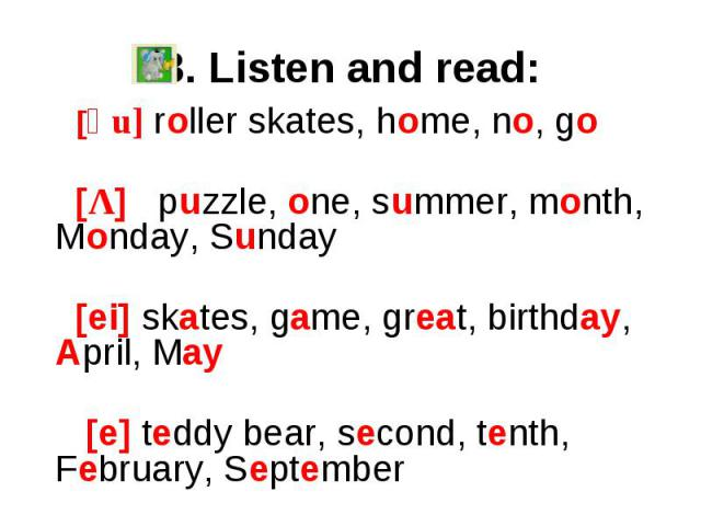 3. Listen and read:     [әu] roller skates, home, no, go   [Λ] puzzle, one, summer, month, Monday, Sunday   [ei] skates, game, great, birthday, April, May [e] teddy bear, second, tenth, February, September