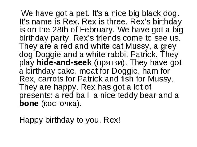 We have got a pet. It's a nice big black dog. It's name is Rex. Rex is three. Rex's birthday is on the 28th of February. We have got a big birthday party. Rex's friends come to see us. They are a red and white cat Mussy, a grey dog Doggie and a whit…