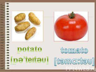 potato [pә'teıtәυ] tomato [tәma:tәυ]