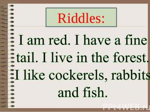 Riddles: I am red. I have a fine tail. I live in the forest. I like cockerels, r