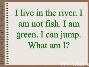 I live in the river. I am not fish. I am green. I can jump. What am I?