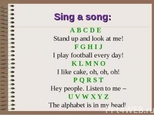 Sing a song:A B C D E Stand up and look at me! F G H I J I play football every d