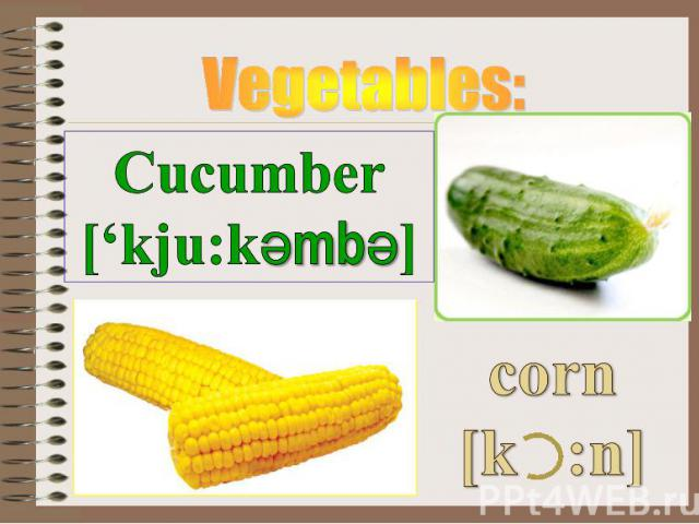 Vegetables: Cucumber ['kju:kәmbә] corn [k :n]