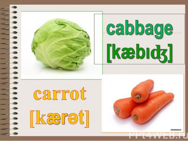 cabbage [kæbıʤ] carrot [kærәt]