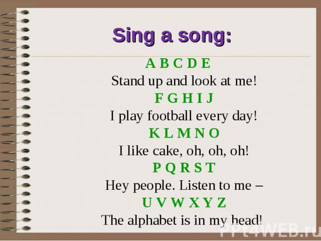 Sing a song:A B C D E Stand up and look at me! F G H I J I play football every day! K L M N O I like cake, oh, oh, oh! P Q R S T Hey people. Listen to me – U V W X Y Z The alphabet is in my head!