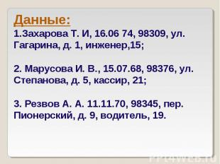 Данные: Захарова Т. И, 16.06 74, 98309, ул. Гагарина, д. 1, инженер,15; 2. Марус