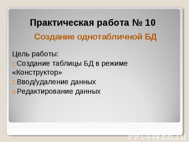 Практическая работа № 10 Создание однотабличной БД Цель работы: Создание таблицы БД в режиме «Конструктор» Ввод/удаление данных Редактирование данных