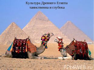 Культура Древнего Египта таинственна и глубока