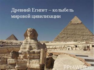 Древний Египет – колыбель мировой цивилизации