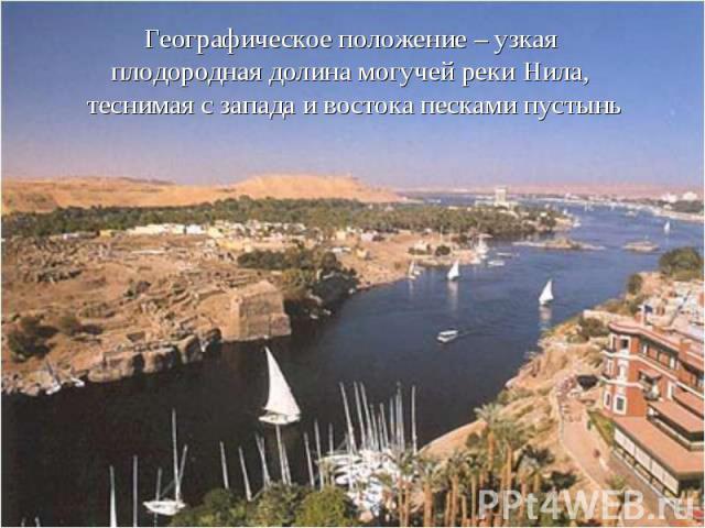 Географическое положение – узкая плодородная долина могучей реки Нила, теснимая с запада и востока песками пустынь