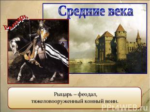 Средние века Рыцарь – феодал, тяжеловооруженный конный воин.