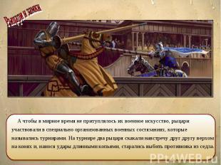 А чтобы в мирное время не притуплялось их военное искусство, рыцари участвовали