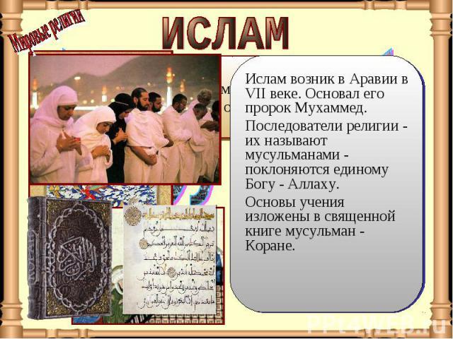 ИСЛАМ Ислам возник в Аравии в VII веке. Основал его пророк Мухаммед. Последователи религии - их называют мусульманами - поклоняются единому Богу - Аллаху. Основы учения изложены в священной книге мусульман - Коране.