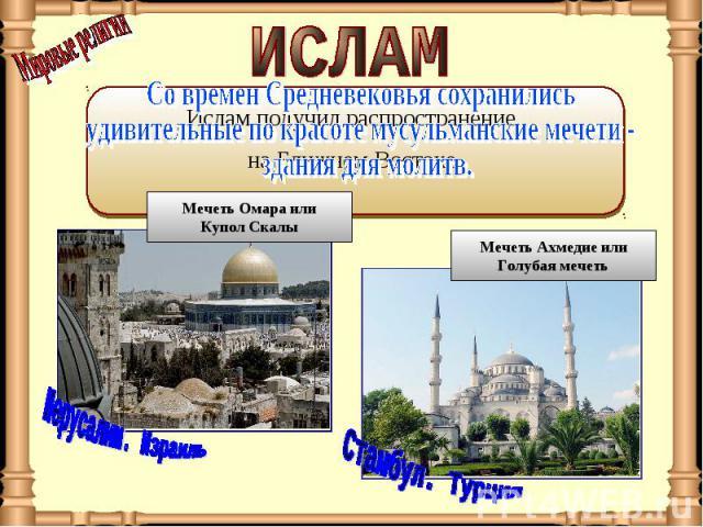 ИСЛАМ Со времен Средневековья сохранились удивительные по красоте мусульманские мечети - здания для молитв.