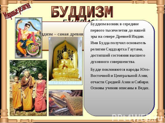 БУДДИЗМ Буддизм возник в середине первого тысячелетия до нашей эры на севере Древней Индии. Имя Будда получил основатель религии Сиддхартха Гаутама, достигший состояния высшего духовного совершенства. Будде поклоняются народы Юго-Восточной и Централ…