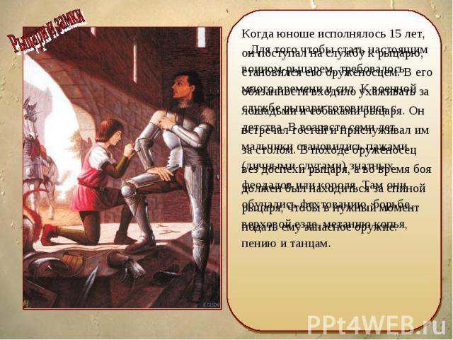 Когда юноше исполнялось 15 лет, он поступал на службу к рыцарю, становился его оруженосцем. В его обязанности входило ухаживать за лошадьми и собаками рыцаря. Он встречал гостей и прислуживал им за столом. В походе оруженосец вез доспехи рыцаря, а в…