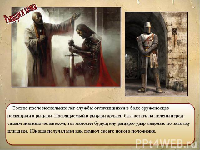 Только после нескольких лет службы отличившихся в боях оруженосцев посвящали в рыцари. Посвящаемый в рыцари должен был встать на колени перед самым знатным человеком, тот наносил будущему рыцарю удар ладонью по затылку или щеке. Юноша получал меч ка…