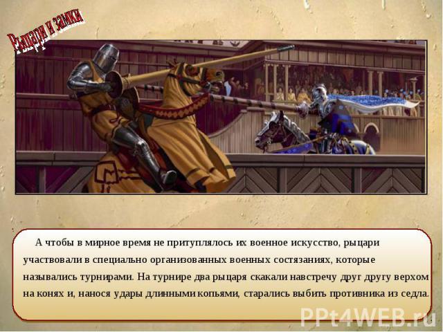 А чтобы в мирное время не притуплялось их военное искусство, рыцари участвовали в специально организованных военных состязаниях, которые назывались турнирами. На турнире два рыцаря скакали навстречу друг другу верхом на конях и, нанося удары длинным…