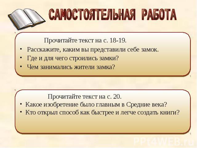 САМОСТОЯТЕЛЬНАЯ РАБОТА Прочитайте текст на с. 18-19. Расскажите, каким вы представили себе замок. Где и для чего строились замки? Чем занимались жители замка? Прочитайте текст на с. 20. Какое изобретение было главным в Средние века? Кто открыл спосо…