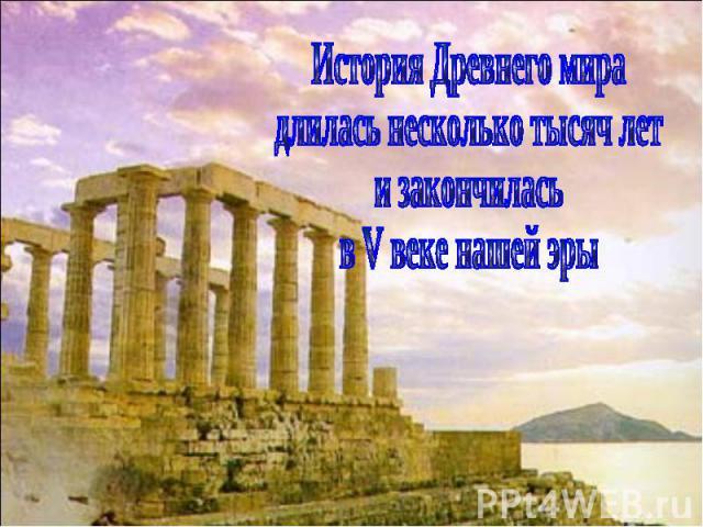 История Древнего мира длилась несколько тысяч лет и закончилась в V веке нашей эры