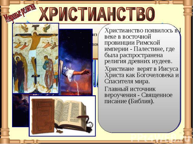 ХРИСТИАНСТВО Христианство появилось в I веке в восточной провинции Римской империи - Палестине, где была распространена религия древних иудеев. Христиане верят в Иисуса Христа как Богочеловека и Спасителя мира. Главный источник вероучения - Священно…